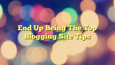 End Up Being The Top Blogging Site Tips